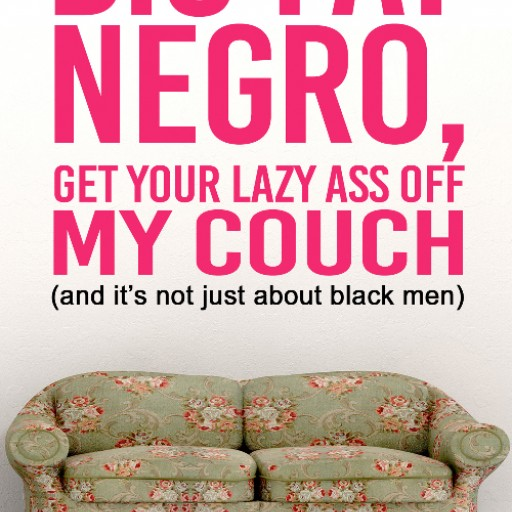 "Hollywood Writer, Sonja Warfield Publishes New Book   ""Big Fat Negro, Get Your Lazy Ass Off My Couch"" 		(and it's not just about black men)"