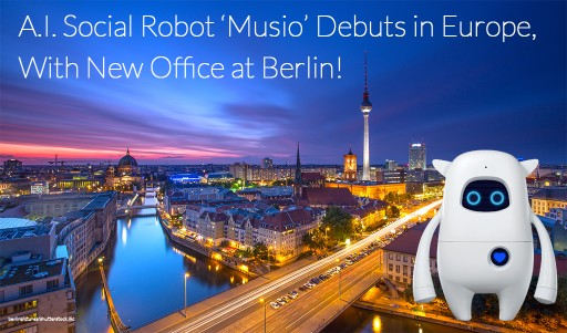 A.I. Social Robot 'Musio' Debuts in Europe With New Office at Berlin and Participates in Multinational Robotics Design Exhibition