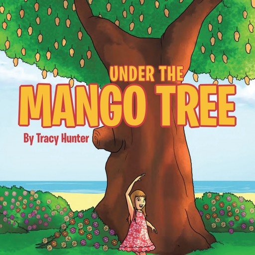 "Tracy Hunter's New Book ""Under the Mango Tree"" is the Story of a Young Girl With an Amazing Imagination and Insatiable Spark as She Explores Her Family's Island Home."